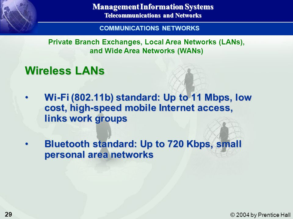 29 © 2004 by Prentice Hall Management Information Systems Telecommunications and Networks Wireless LANs Wi-Fi (802.11b) standard: Up to 11 Mbps, low c