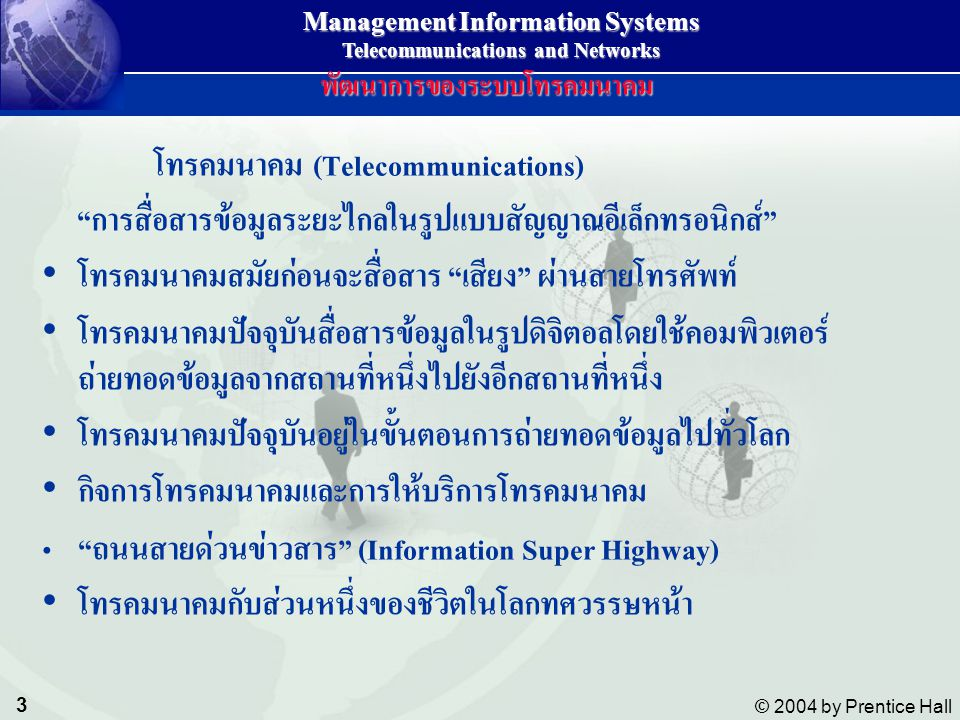 14 © 2004 by Prentice Hall Management Information Systems Telecommunications and Networks Twisted-pair wireTwisted-pair wire Coaxial cableCoaxial cable Fiber-optic cableFiber-optic cable Unshield twisted pair ;UTP หรือ สายแลนUnshield twisted pair ;UTP หรือ สายแลน COMPONENTS AND FUNCTIONS OF A TELECOMMUNICATIONS SYSTEM Wire Communication