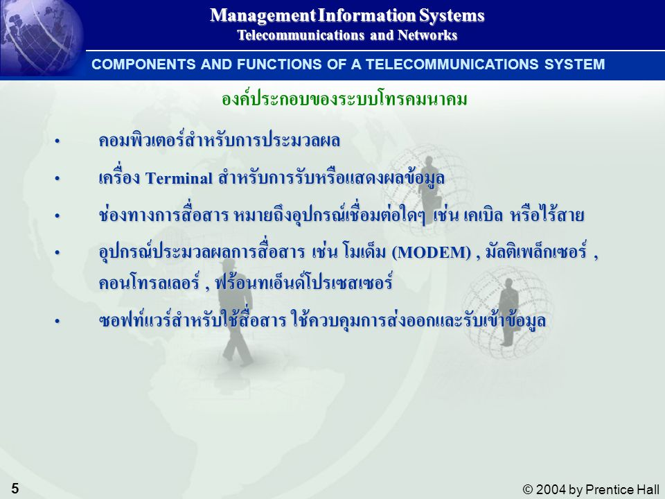 6 © 2004 by Prentice Hall Management Information Systems Telecommunications and Networks Telecommunications Systems Telecommunications Systems MODEM = Modulation & Demodulation MODEM = Modulation & Demodulation COMPONENTS AND FUNCTIONS OF A TELECOMMUNICATIONS SYSTEM