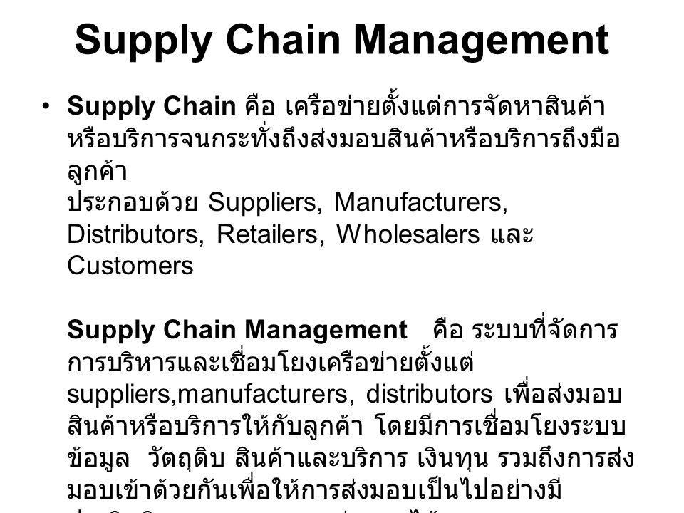 Supply Chain Management Supply Chain คือ เครือข่ายตั้งแต่การจัดหาสินค้า หรือบริการจนกระทั่งถึงส่งมอบสินค้าหรือบริการถึงมือ ลูกค้า ประกอบด้วย Suppliers