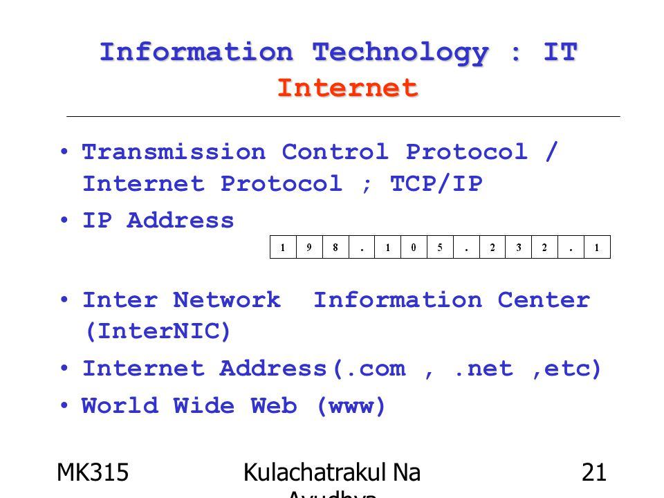 MK315Kulachatrakul Na Ayudhya 21 Information Technology : IT Internet Transmission Control Protocol / Internet Protocol ; TCP/IP IP Address Inter Network Information Center (InterNIC) Internet Address(.com,.net,etc) World Wide Web (www)
