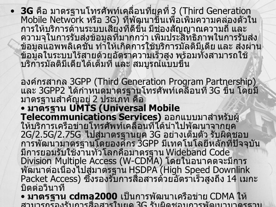 MK315Kulachatrakul Na Ayudhya 27 3G คือ มาตรฐานโทรศัพท์เคลื่อนที่ยุคที่ 3 (Third Generation Mobile Network หรือ 3G) ที่พัฒนาขึ้นเพื่อเพิ่มความคล่องตัวใน การให้บริการด้านระบบเสียงที่ดีขึ้น มีช่องสัญญาณความถี่ และ ความจุในการรับส่งข้อมูลที่มากกว่า เพิ่มประสิทธิภาพในการรับส่ง ข้อมูลแอพพลิเคชั่น ทำให้เกิดการใช้บริการมัลติมีเดีย และ ส่งผ่าน ข้อมูลในระบบไร้สายด้วยอัตราความเร็วสูง พร้อมทั้งสามารถใช้ บริการมัลติมีเดียได้เต็มที่ และ สมบูรณ์แบบขึ้น องค์กรสากล 3GPP (Third Generation Program Partnership) และ 3GPP2 ได้กำหนดมาตรฐานโทรศัพท์เคลื่อนที่ 3G ขึ้น โดยมี มาตรฐานสำคัญอยู่ 2 ประเภท คือ มาตรฐาน UMTS (Universal Mobile Telecommunications Services) ออกแบบมาสำหรับผู้ ให้บริการเครือข่ายโทรศัพท์เคลื่อนที่ได้นำไปพัฒนาจากยุค 2G/2.5G/2.75G ไปสู่มาตรฐานยุค 3G อย่างเต็มตัว รับผิดชอบ การพัฒนามาตรฐานโดยองค์กร 3GPP มีเทคโนโลยีหลักที่ปัจจุบัน มีการยอมรับใช้งานทั่วโลกคือมาตรฐาน Wideband Code Division Multiple Access (W-CDMA) โดยในอนาคตจะมีการ พัฒนาต่อเนื่องไปสู่มาตรฐาน HSDPA (High Speed Downlink Packet Access) ซึ่งรองรับการสื่อสารด้วยอัตราเร็วสูงถึง 14 เมกะ บิตต่อวินาที มาตรฐาน cdma2000 เป็นการพัฒนาเครือข่าย CDMA ให้ สามารถรองรับการสื่อสารในยุค 3G รับผิดชอบการพัฒนามาตรฐาน โดยองค์กร 3GPP2 มีเทคโนโลยีหลักคือ cdma2000-3xRTT ที่มี ศักยภาพเทียบเท่ากับมาตรฐาน W-CDMA ของค่ายยุโรป Reference –www.siamphone.com –http://www.cdmathai.com/cdma_talk.html
