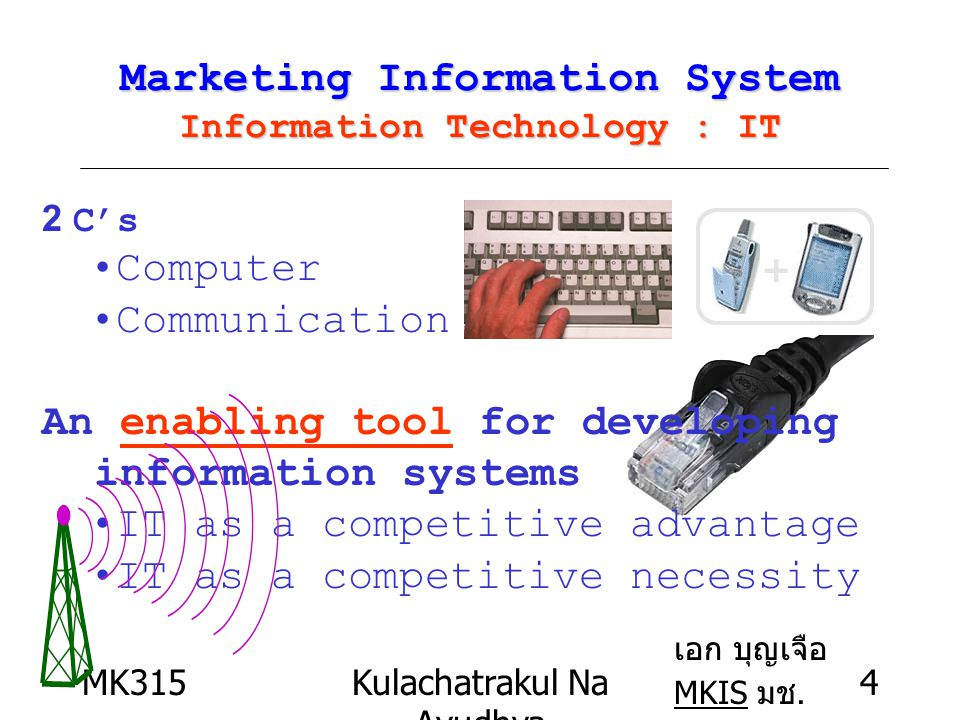 MK315Kulachatrakul Na Ayudhya 4 Marketing Information System Information Technology : IT 2 C's Computer Communication An enabling tool for developing information systems IT as a competitive advantage IT as a competitive necessity เอก บุญเจือ MKIS มช.