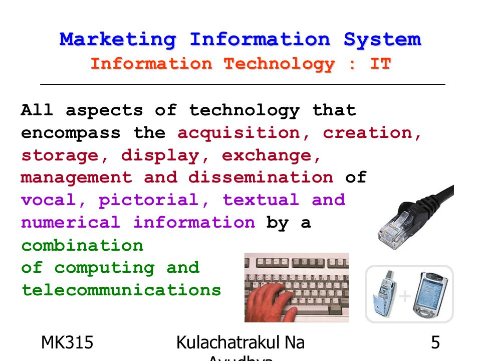 MK315Kulachatrakul Na Ayudhya 5 Marketing Information System Information Technology : IT All aspects of technology that encompass the acquisition, creation, storage, display, exchange, management and dissemination of vocal, pictorial, textual and numerical information by a combination of computing and telecommunications