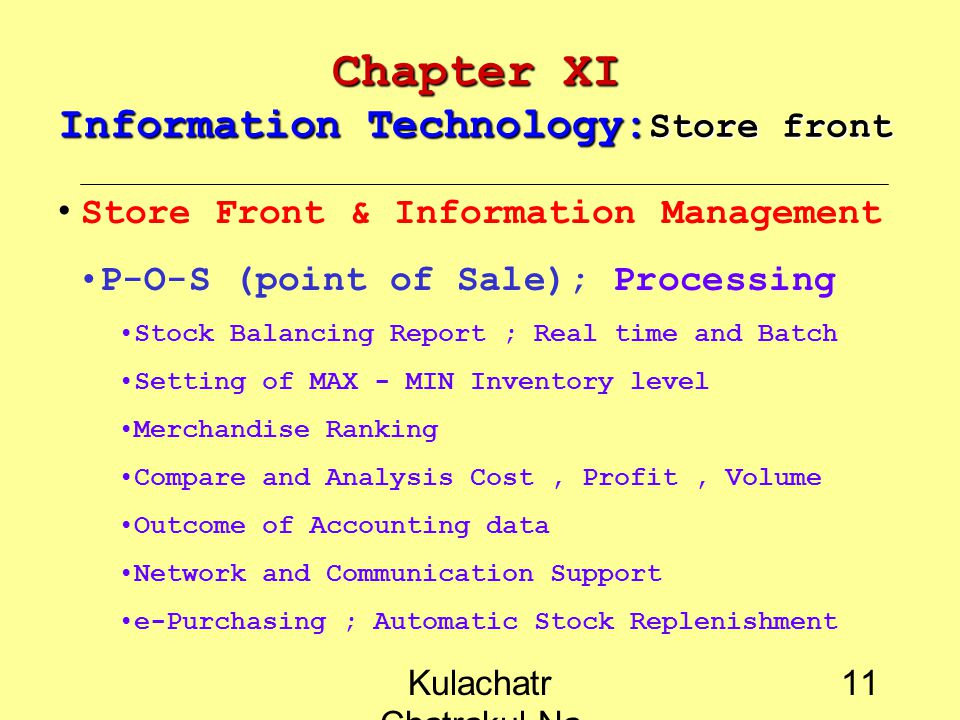 Kulachatr Chatrakul Na Ayudhaya 10 Chapter XI Information Technology: Store front Store Front & Information Management P-O-S (point of Sale); Convenience Cash Control, attendant control Sale Volume recording Convenience and easy to use Secretary ; password, Personal key flexibility in merchandise and price change easy to setting discount or promotion petty cash and recording Report print out