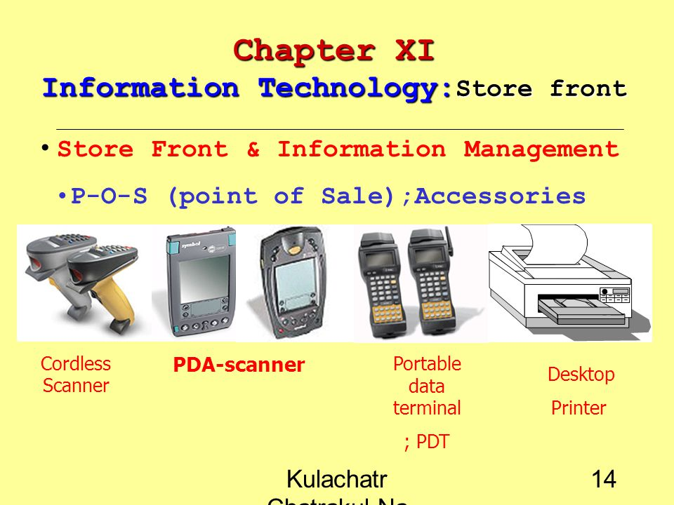 Kulachatr Chatrakul Na Ayudhaya 13 Chapter XI Information Technology: Store front Store Front & Information Management P-O-S (point of Sale);Accessories Back-end Computer & Network Touch screen Computer Keyboard with magnetic card reader Desktop scanner Hot Key