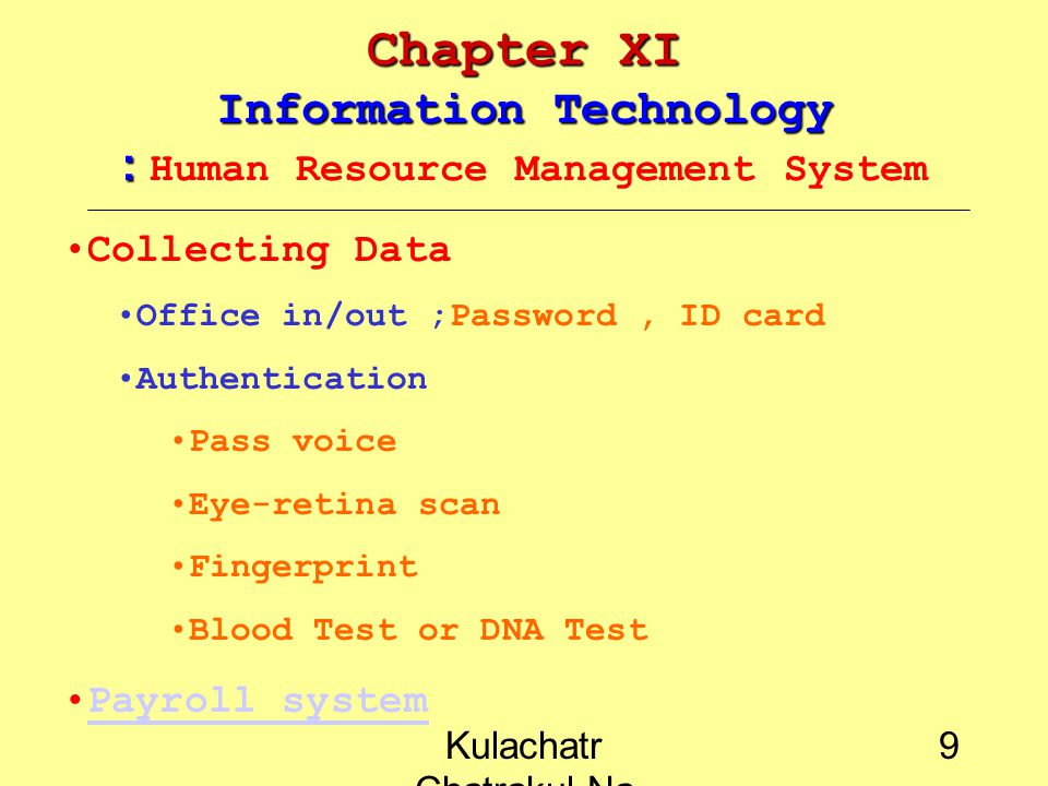 Kulachatr Chatrakul Na Ayudhaya 9 Chapter XI Information Technology : Chapter XI Information Technology : Human Resource Management System Collecting Data Office in/out ;Password, ID card Authentication Pass voice Eye-retina scan Fingerprint Blood Test or DNA Test Payroll system