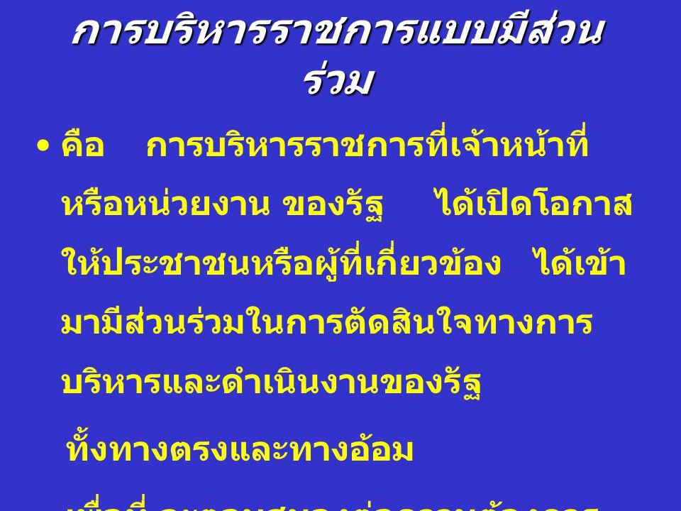 การบริหาราชการแบบมีส่วนร่วม ( การเปิดระบบราชการให้ประชาชนเข้ามามี ส่วนร่วม )ฐานที่มาของความคิดตามกรอบกฎหมาย - รัฐธรรมนูญแห่งราชอาณาจักรไทย พุทธศักราช 2550 มาตรา 56, 57,58, 59, 60, 62, 66,67, 74, และ 78 เป็นต้น - พระราชบัญญัติระเบียบบริหารราชการแผ่นดิน ( ฉบับที่ 5) พ.