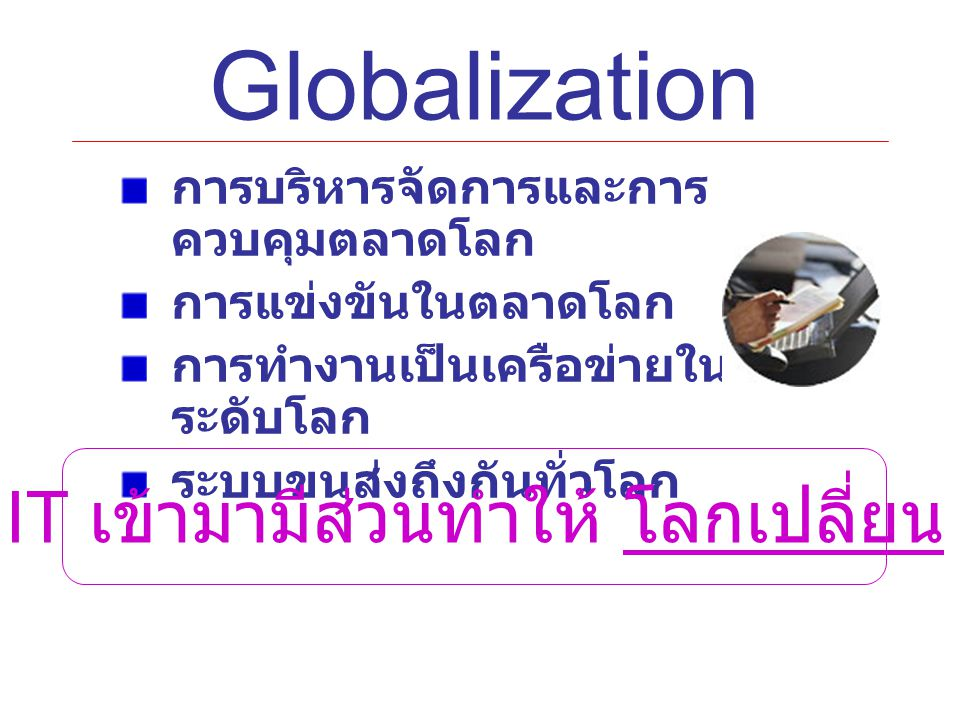 Globalization การบริหารจัดการและการ ควบคุมตลาดโลก การแข่งขันในตลาดโลก การทำงานเป็นเครือข่ายใน ระดับโลก ระบบขนส่งถึงกันทั่วโลก IT เข้ามามีส่วนทำให้ โลกเปลี่ยน