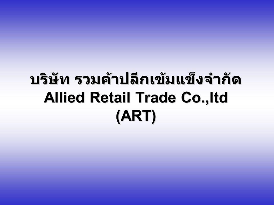 Allied Retail Trade Co.,ltd ปัจจัยสู่ความสำเร็จ (Critical Success Factor) ปัจจัยสู่ความสำเร็จ (Critical Success Factor) 8.1 ความเป็นเอกเทศและมีอิสระในการบริหารจัดการ องค์กรในรูปแบบบริษัทเอกชน (Independent in managing in term of Company Limited) 8.2 ความร่วมมือจากทุกหน่วยงานที่สนับสนุนองค์กร (Good Alliances) 8.3 ระบบการจัดซื้อ (e-Purchasing System) 8.4 ระบบการกระจายสินค้า (Good Logistics Management) 8.5 ระบบสารสนเทศ (Information Technology & Management) 8.6 ประสิทธิภาพในการบริหารจัดการของ ART (Efficiency of Management) 8.7 ระบบการตลาด การส่งเสริมการขายและคัดเลือก ผลิตภัณฑ (Marketing) ์ 8.8 ความสามารถเชิงแข่งขันของร้านค้าสมาชิก (Competitive Advantage)