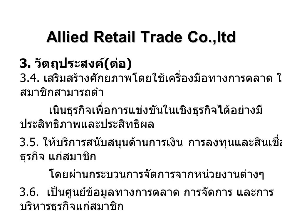 Allied Retail Trade Co.,ltd 3. วัตถุประสงค์ ( ต่อ ) 3.4. เสริมสร้างศักยภาพโดยใช้เครื่องมือทางการตลาด ให้ สมาชิกสามารถดำ เนินธุรกิจเพื่อการแข่งขันในเชิ