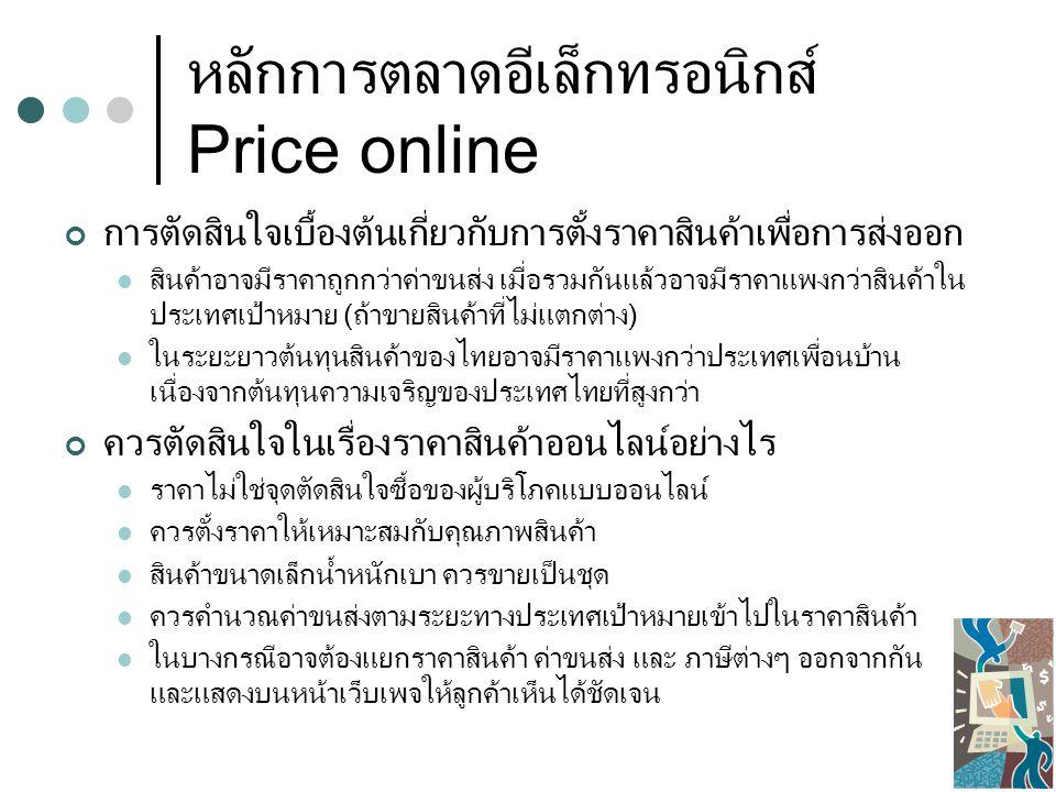 หลักการตลาดอีเล็กทรอนิกส์ Price online การตัดสินใจเบื้องต้นเกี่ยวกับการตั้งราคาสินค้าเพื่อการส่งออก สินค้าอาจมีราคาถูกกว่าค่าขนส่ง เมื่อรวมกันแล้วอาจมีราคาแพงกว่าสินค้าใน ประเทศเป้าหมาย (ถ้าขายสินค้าที่ไม่แตกต่าง) ในระยะยาวต้นทุนสินค้าของไทยอาจมีราคาแพงกว่าประเทศเพื่อนบ้าน เนื่องจากต้นทุนความเจริญของประเทศไทยที่สูงกว่า ควรตัดสินใจในเรื่องราคาสินค้าออนไลน์อย่างไร ราคาไม่ใช่จุดตัดสินใจซื้อของผู้บริโภคแบบออนไลน์ ควรตั้งราคาให้เหมาะสมกับคุณภาพสินค้า สินค้าขนาดเล็กน้ำหนักเบา ควรขายเป็นชุด ควรคำนวณค่าขนส่งตามระยะทางประเทศเป้าหมายเข้าไปในราคาสินค้า ในบางกรณีอาจต้องแยกราคาสินค้า ค่าขนส่ง และ ภาษีต่างๆ ออกจากกัน และแสดงบนหน้าเว็บเพจให้ลูกค้าเห็นได้ชัดเจน