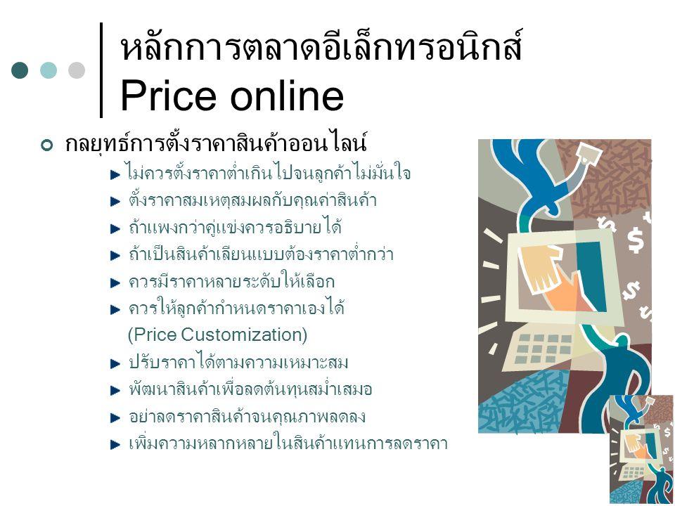 หลักการตลาดอีเล็กทรอนิกส์ Price online กลยุทธ์การตั้งราคาสินค้าออนไลน์ ไม่ควรตั้งราคาต่ำเกินไปจนลูกค้าไม่มั่นใจ ตั้งราคาสมเหตุสมผลกับคุณค่าสินค้า ถ้าแพงกว่าคู่แข่งควรอธิบายได้ ถ้าเป็นสินค้าเลียนแบบต้องราคาต่ำกว่า ควรมีราคาหลายระดับให้เลือก ควรให้ลูกค้ากำหนดราคาเองได้ (Price Customization) ปรับราคาได้ตามความเหมาะสม พัฒนาสินค้าเพื่อลดต้นทุนสม่ำเสมอ อย่าลดราคาสินค้าจนคุณภาพลดลง เพิ่มความหลากหลายในสินค้าแทนการลดราคา