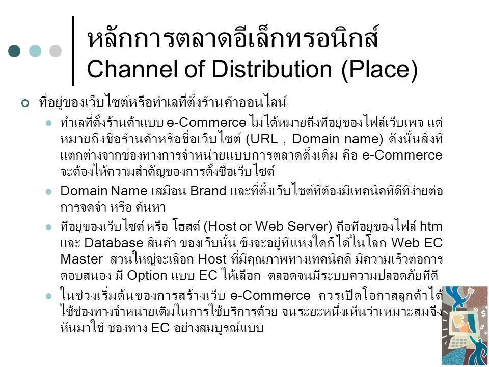 หลักการตลาดอีเล็กทรอนิกส์ Channel of Distribution (Place) ที่อยู่ของเว็บไซต์หรือทำเลที่ตั้งร้านค้าออนไลน์ ทำเลที่ตั้งร้านค้าแบบ e-Commerce ไม่ได้หมายถึงที่อยู่ของไฟล์เว็บเพจ แต่ หมายถึงชื่อร้านค้าหรือชื่อเว็บไซต์ (URL, Domain name) ดังนั้นสิ่งที่ แตกต่างจากช่องทางการจำหน่ายแบบการตลาดดั้งเดิม คือ e-Commerce จะต้องให้ความสำคัญของการตั้งชื่อเว็บไซต์ Domain Name เสมือน Brand และที่ตั้งเว็บไซต์ที่ต้องมีเทคนิคที่ดีที่ง่ายต่อ การจดจำ หรือ ค้นหา ที่อยู่ของเว็บไซต์ หรือ โฮสต์ (Host or Web Server) คือที่อยู่ของไฟล์ htm และ Database สินค้า ของเว็บนั้น ซึ่งจะอยู่ที่แห่งใดก็ได้ในโลก Web EC Master ส่วนใหญ่จะเลือก Host ที่มีคุณภาพทางเทคนิคดี มีความเร็วต่อการ ตอบสนอง มี Option แบบ EC ให้เลือก ตลอดจนมีระบบความปลอดภัยที่ดี ในช่วงเริ่มต้นของการสร้างเว็บ e-Commerce ควรเปิดโอกาสลูกค้าได้ ใช้ช่องทางจำหน่ายเดิมในการใช้บริการด้วย จนระยะหนึ่งเห็นว่าเหมาะสมจึง หันมาใช้ ช่องทาง EC อย่างสมบูรณ์แบบ