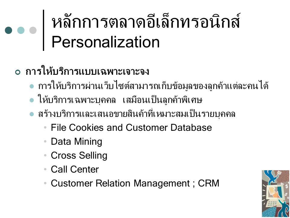 หลักการตลาดอีเล็กทรอนิกส์ Personalization การให้บริการแบบเฉพาะเจาะจง การให้บริการผ่านเว็บไซต์สามารถเก็บข้อมูลของลูกค้าแต่ละคนได้ ให้บริการเฉพาะบุคคล เสมือนเป็นลูกค้าพิเศษ สร้างบริการและเสนอขายสินค้าที่เหมาะสมเป็นรายบุคคล File Cookies and Customer Database Data Mining Cross Selling Call Center Customer Relation Management ; CRM