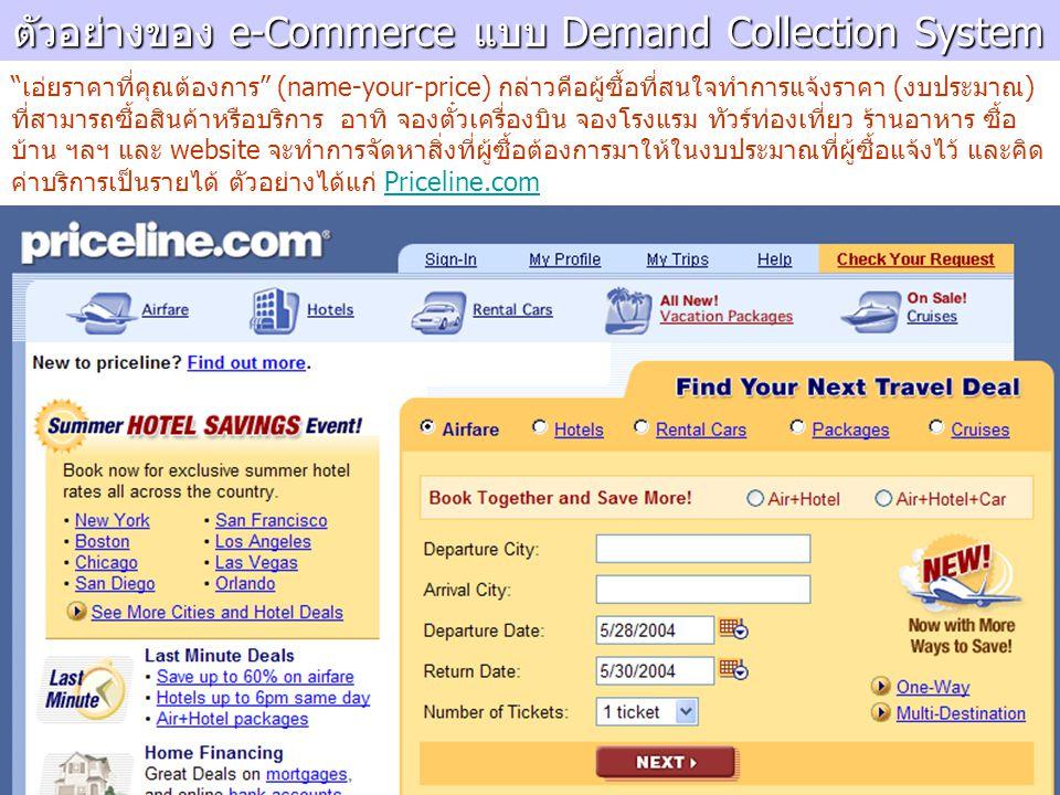 ตัวอย่างของ e-Commerce แบบ Demand Collection System เอ่ยราคาที่คุณต้องการ (name-your-price) กล่าวคือผู้ซื้อที่สนใจทำการแจ้งราคา (งบประมาณ) ที่สามารถซื้อสินค้าหรือบริการ อาทิ จองตั๋วเครื่องบิน จองโรงแรม ทัวร์ท่องเที่ยว ร้านอาหาร ซื้อ บ้าน ฯลฯ และ website จะทำการจัดหาสิ่งที่ผู้ซื้อต้องการมาให้ในงบประมาณที่ผู้ซื้อแจ้งไว้ และคิด ค่าบริการเป็นรายได้ ตัวอย่างได้แก่ Priceline.comPriceline.com