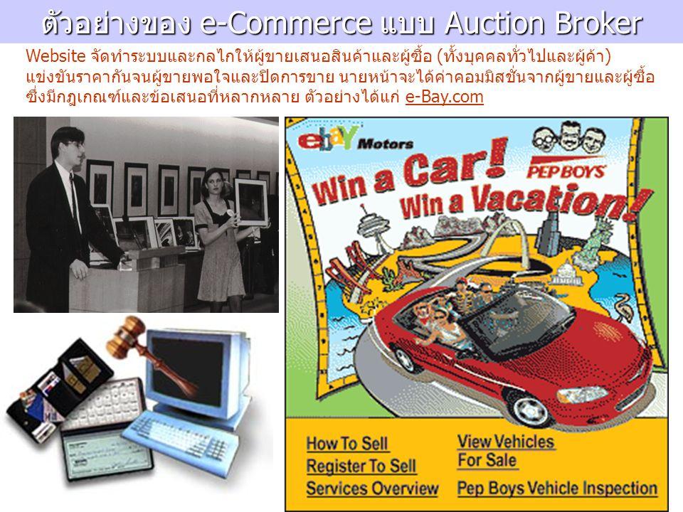 ตัวอย่างของ e-Commerce แบบ Auction Broker Website จัดทำระบบและกลไกให้ผู้ขายเสนอสินค้าและผู้ซื้อ (ทั้งบุคคลทั่วไปและผู้ค้า) แข่งขันราคากันจนผู้ขายพอใจและปิดการขาย นายหน้าจะได้ค่าคอมมิสชั่นจากผู้ขายและผู้ซื้อ ซึ่งมีกฎเกณฑ์และข้อเสนอที่หลากหลาย ตัวอย่างได้แก่ e-Bay.com