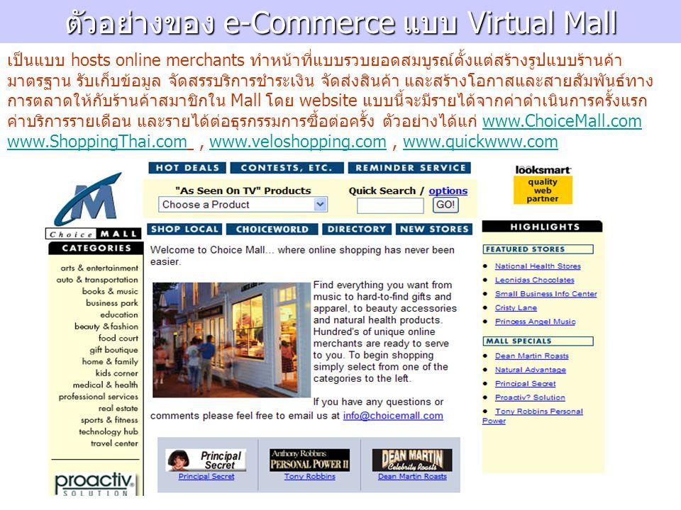 ตัวอย่างของ e-Commerce แบบ Virtual Mall เป็นแบบ hosts online merchants ทำหน้าที่แบบรวบยอดสมบูรณ์ตั้งแต่สร้างรูปแบบร้านค้า มาตรฐาน รับเก็บข้อมูล จัดสรรบริการชำระเงิน จัดส่งสินค้า และสร้างโอกาสและสายสัมพันธ์ทาง การตลาดให้กับร้านค้าสมาชิกใน Mall โดย website แบบนี้จะมีรายได้จากค่าดำเนินการครั้งแรก ค่าบริการรายเดือน และรายได้ต่อธุรกรรมการซื้อต่อครั้ง ตัวอย่างได้แก่ www.ChoiceMall.com www.ShoppingThai.com, www.veloshopping.com, www.quickwww.comwww.ChoiceMall.com www.ShoppingThai.comwww.veloshopping.comwww.quickwww.com
