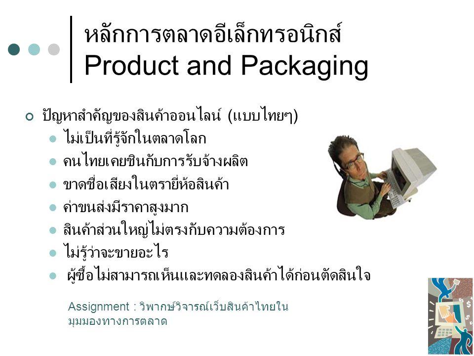 หลักการตลาดอีเล็กทรอนิกส์ Product and Packaging แนวทางของกลยุทธ์ผลิตภัณฑ์ออนไลน์ วิจัยความต้องการสินค้าในตลาดโลก : เครื่องมือค้นหา, เว็บสำรวจ - วิจัย, เว็บคู่แข่ง, วิธีอื่นๆ สำหรับธุรกิจที่ประกอบการอยู่ก่อนแล้ว สำหรับธุรกิจใหม่ที่ยังไม่ได้เริ่มต้น คัดเลือกสินค้าที่เหมาะสม กับความต้องการในตลาดและ เคลื่อนย้ายสินค้าได้ง่าย Soft Goods ( Content Provider) ; Games, Software, Music, Graphic, Information, Research, Seminar Online, Knowledge, Courseware, Consulting ( ทนาย ดูหมอ คำปรึกษาเรื่องสุขภาพ ฯลฯ ) Services ; Tour, Travel, Hotel, Restaurant, Rental, Spa Uniqueness ; ควรเป็นสินค้าที่มีเอกลักษณ์มากๆ มีขายแห่งเดียวใน โลกหรือสินค้าที่เกิดจากภูมิปัญญาท้องถิ่น ณ ที่แห่งนั้นเท่านั้น In trend ; สินค้าหรือบริการที่อยู่ในกระแสความนิยม เช่น สินค้าเพื่อ สุขภาพ บริการ เกี่ยวกับสุขภาพ เช่น สปา ชีวจิต สินค้าแฟชั่น สินค้าที่รัฐบาลส่งเสริม การส่งออก