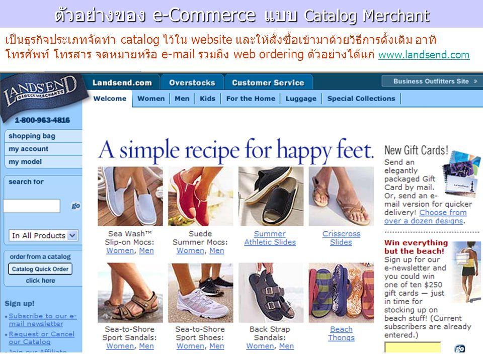 ตัวอย่างของ e-Commerce แบบ Catalog Merchant เป็นธุรกิจประเภทจัดทำ catalog ไว้ใน website และให้สั่งซื้อเข้ามาด้วยวิธีการดั้งเดิม อาทิ โทรศัพท์ โทรสาร จดหมายหรือ e-mail รวมถึง web ordering ตัวอย่างได้แก่ www.landsend.com www.landsend.com