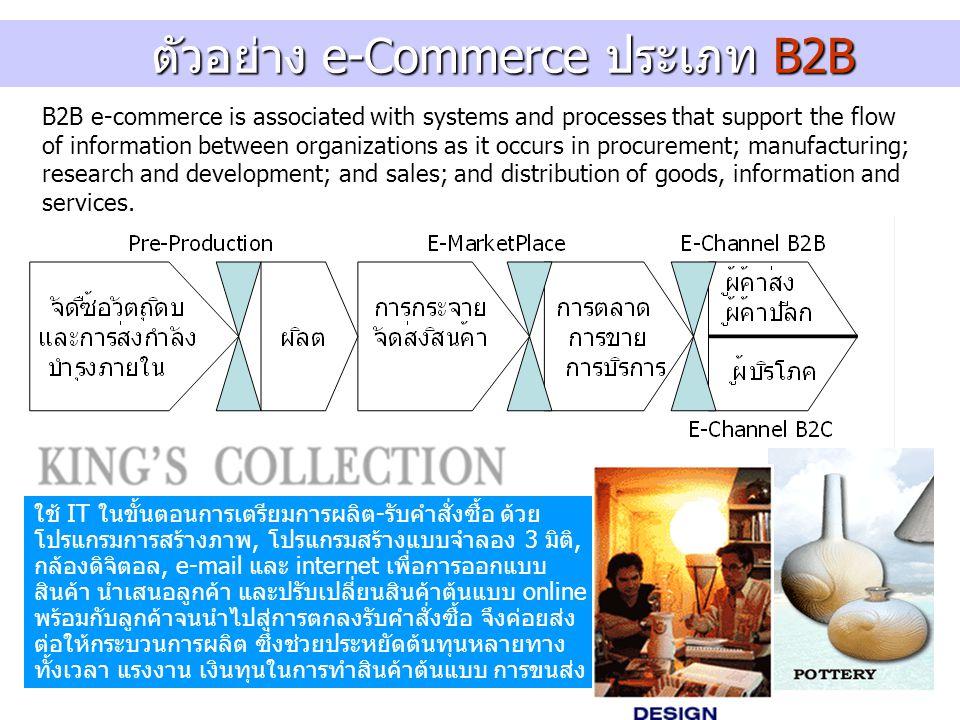 ตัวอย่าง e-Commerce ประเภท B2B ตัวอย่าง e-Commerce ประเภท B2B B2B e-commerce is associated with systems and processes that support the flow of information between organizations as it occurs in procurement; manufacturing; research and development; and sales; and distribution of goods, information and services.