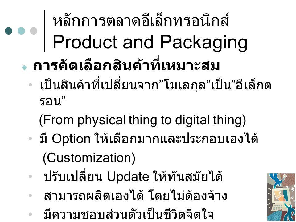 หลักการตลาดอีเล็กทรอนิกส์ Product and Packaging การคัดเลือกสินค้าที่เหมาะสม เป็นสินค้าที่เปลี่ยนจาก โมเลกุล เป็น อีเล็กต รอน (From physical thing to digital thing) มี Option ให้เลือกมากและประกอบเองได้ (Customization) ปรับเปลี่ยน Update ให้ทันสมัยได้ สามารถผลิตเองได้ โดยไม่ต้องจ้าง มีความชอบส่วนตัวเป็นชีวิตจิตใจ