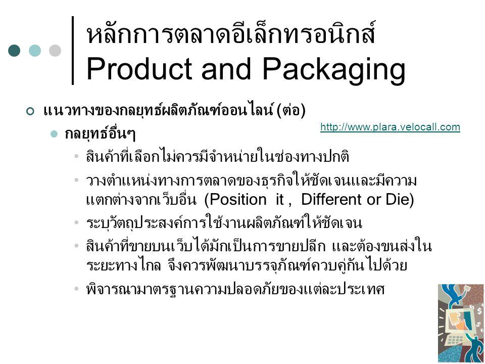 หลักการตลาดอีเล็กทรอนิกส์ Product and Packaging การหีบห่อผลิตภัณฑ์ ความสำคัญของบรรจุภัณฑ์สินค้า บรรจุภัณฑ์นอกจากสร้างความโดดเด่นแก่สินค้าแล้ว ยังช่วย ปกป้องสินค้าระหว่างการขนส่งได้ หน่วยงานที่เกี่ยวข้องกับบรรจุภัณฑ์สินค้า ขอคำปรึกษาเกี่ยวกับบรรจุภัณฑ์ได้ที่ กรมส่งเสริมอุตสาหกรรม กรม ส่งเสริมการส่งออก หรือสำนักงานส่งเสริมวิสาหกิจขนาดกลางและขนาด ย่อม (สสว.) www.sme.go.thwww.sme.go.th, www.smethai.net,www.dep.go.thwww.smethai.netwww.dep.go.th เลือกผู้ให้บริการขนส่ง (Logistic Service Provider) Fedex, DHL, TNT, CTL, EMS, KPN, Davids พิจารณาค่าใช้จ่ายและความปลอดภัยในการให้บริการ