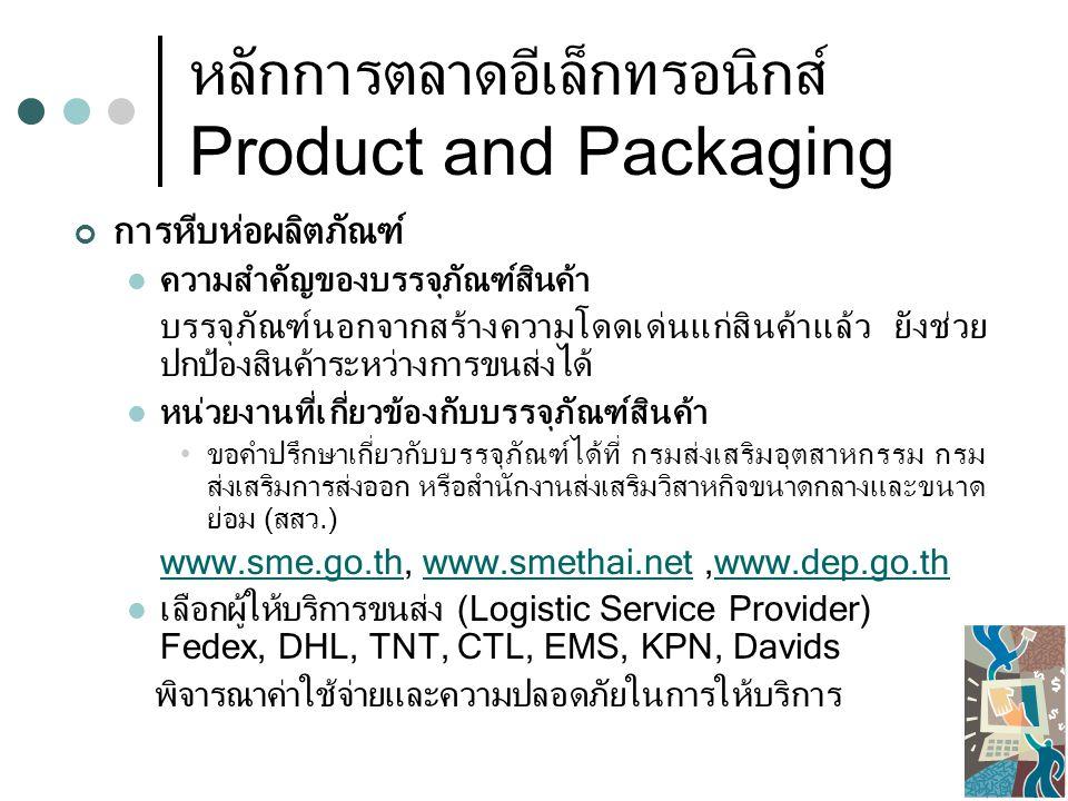 หลักการตลาดอีเล็กทรอนิกส์ Product and Packaging การสร้างตราสินค้า ความสำคัญของตราสินค้า ตราสินค้าสร้างการจดจำและระลึกถึงได้ง่าย ตราสินค้าที่มีชื่อเสียงอยู่แล้วสร้างความเชื่อมั่นได้รวดเร็ว ผู้บริโภคร้อยละ 59 นิยมซื้อสินค้าจากเว็บไซต์ที่คุ้นเคย ดังนั้น จึงควรสร้าง Brand ให้แก่เว็บไซต์เพื่อให้ผู้บริโภคจดจำ ชื่อเว็บไซต์ (URL) = ตราสินค้า ชื่อเว็บเปรียบเสมือนตราสินค้า ควรตั้งชื่อให้สื่อถึงสินค้าหรือบริการที่เสนอ ตั้งชื่อที่ง่ายต่อการสะกดและจดจำ ถ้าเป็นเว็บไทยๆ ใช้.co.th,.in.th อย่าใส่สัญลักษณ์แปลกๆ และไม่ต้องเว้นวรรค www.thainic.net เกี่ยวกับหลักการตั้งชื่อ Domain www.thainic.net