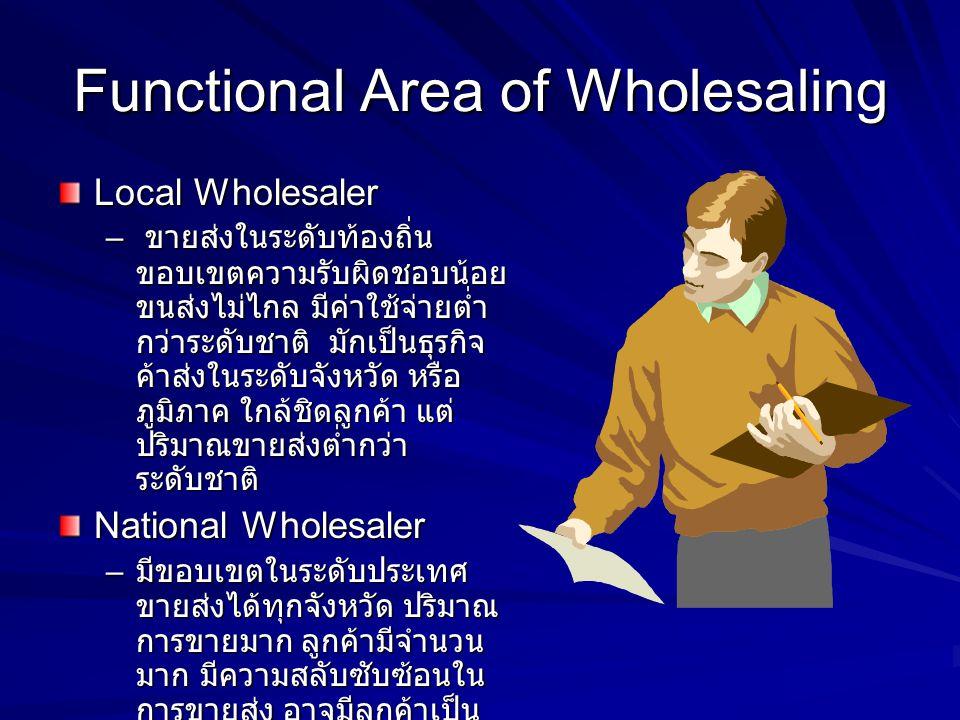 Functional Area of Wholesaling Local Wholesaler – ขายส่งในระดับท้องถิ่น ขอบเขตความรับผิดชอบน้อย ขนส่งไม่ไกล มีค่าใช้จ่ายต่ำ กว่าระดับชาติ มักเป็นธุรกิ