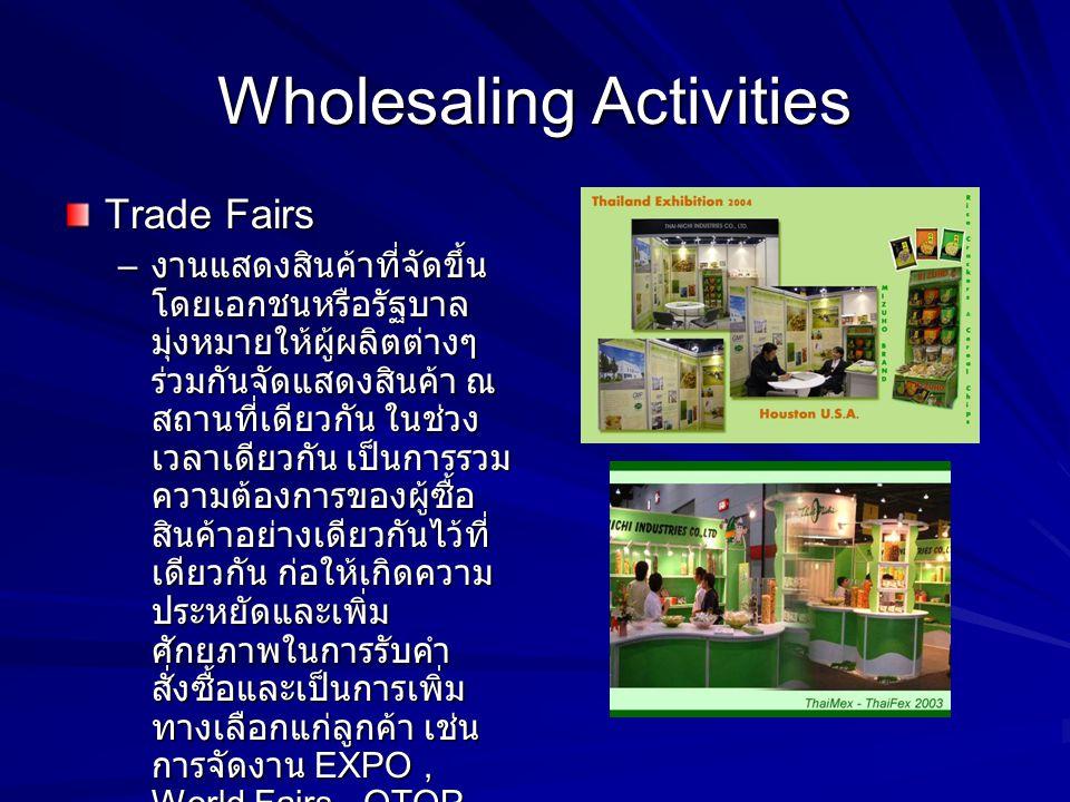 Wholesaling Activities Trade Fairs – งานแสดงสินค้าที่จัดขึ้น โดยเอกชนหรือรัฐบาล มุ่งหมายให้ผู้ผลิตต่างๆ ร่วมกันจัดแสดงสินค้า ณ สถานที่เดียวกัน ในช่วง
