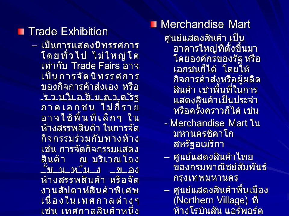 Trade Exhibition – เป็นการแสดงนิทรรศการ โดยทั่วไป ไม่ใหญ่โต เท่ากับ Trade Fairs อาจ เป็นการจัดนิทรรศการ ของกิจการค้าส่งเอง หรือ ร่วมมือกับภาครัฐ ภาคเอ