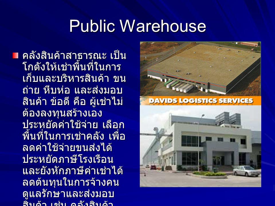 Public Warehouse คลังสินค้าสาธารณะ เป็น โกดังให้เช่าพื้นที่ในการ เก็บและบริหารสินค้า ขน ถ่าย หีบห่อ และส่งมอบ สินค้า ข้อดี คือ ผู้เช่าไม่ ต้องลงทุนสร้