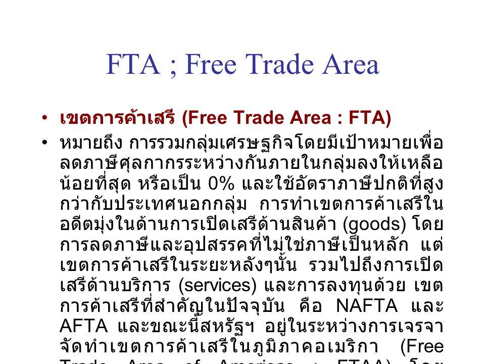 FTA ; Free Trade Area เขตการค้าเสรี (Free Trade Area : FTA) หมายถึง การรวมกลุ่มเศรษฐกิจโดยมีเป้าหมายเพื่อ ลดภาษีศุลกากรระหว่างกันภายในกลุ่มลงให้เหลือ น้อยที่สุด หรือเป็น 0% และใช้อัตราภาษีปกติที่สูง กว่ากับประเทศนอกกลุ่ม การทำเขตการค้าเสรีใน อดีตมุ่งในด้านการเปิดเสรีด้านสินค้า (goods) โดย การลดภาษีและอุปสรรคที่ไม่ใช่ภาษีเป็นหลัก แต่ เขตการค้าเสรีในระยะหลังๆนั้น รวมไปถึงการเปิด เสรีด้านบริการ (services) และการลงทุนด้วย เขต การค้าเสรีที่สำคัญในปัจจุบัน คือ NAFTA และ AFTA และขณะนี้สหรัฐฯ อยู่ในระหว่างการเจรจา จัดทำเขตการค้าเสรีในภูมิภาคอเมริกา (Free Trade Area of Americas : FTAA) โดย ตั้งเป้าหมายที่จะให้การเจรจาเสร็จสิ้นในปี พ.