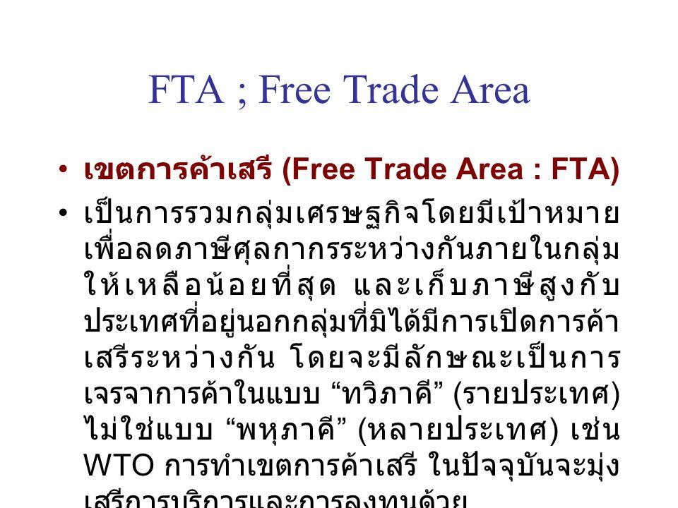 FTA ; Free Trade Area เขตการค้าเสรี (Free Trade Area : FTA) เป็นการรวมกลุ่มเศรษฐกิจโดยมีเป้าหมาย เพื่อลดภาษีศุลกากรระหว่างกันภายในกลุ่ม ให้เหลือน้อยที่สุด และเก็บภาษีสูงกับ ประเทศที่อยู่นอกกลุ่มที่มิได้มีการเปิดการค้า เสรีระหว่างกัน โดยจะมีลักษณะเป็นการ เจรจาการค้าในแบบ ทวิภาคี ( รายประเทศ ) ไม่ใช่แบบ พหุภาคี ( หลายประเทศ ) เช่น WTO การทำเขตการค้าเสรี ในปัจจุบันจะมุ่ง เสรีการบริการและการลงทุนด้วย ที่มา กรมพัฒนาธุรกิจการค้า ( http://www.dbd.go.th)