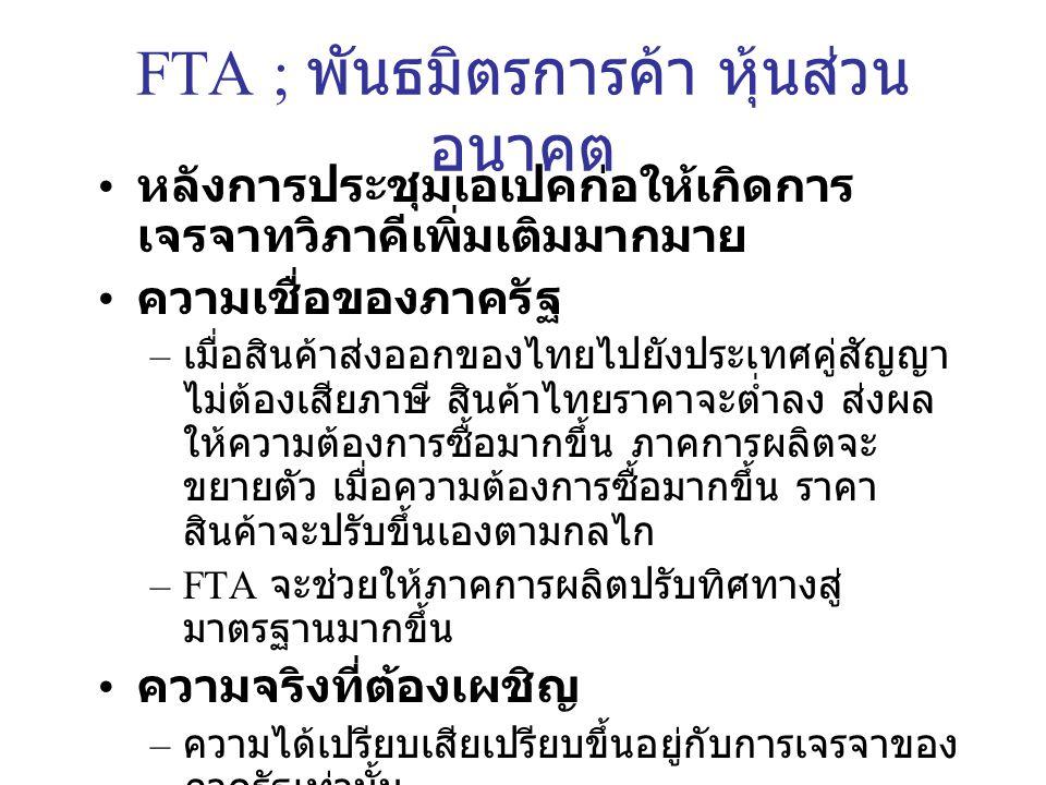 FTA ; พันธมิตรการค้า หุ้นส่วน อนาคต หลังการประชุมเอเปคก่อให้เกิดการ เจรจาทวิภาคีเพิ่มเติมมากมาย ความเชื่อของภาครัฐ – เมื่อสินค้าส่งออกของไทยไปยังประเทศคู่สัญญา ไม่ต้องเสียภาษี สินค้าไทยราคาจะต่ำลง ส่งผล ให้ความต้องการซื้อมากขึ้น ภาคการผลิตจะ ขยายตัว เมื่อความต้องการซื้อมากขึ้น ราคา สินค้าจะปรับขึ้นเองตามกลไก –FTA จะช่วยให้ภาคการผลิตปรับทิศทางสู่ มาตรฐานมากขึ้น ความจริงที่ต้องเผชิญ – ความได้เปรียบเสียเปรียบขึ้นอยู่กับการเจรจาของ ภาครัฐเท่านั้น – เมื่อเปิดเสรี ประเทศคู่สัญญาสามารถนำ สินค้าเข้ามาจำหน่ายตัดราคาสินค้าท้องถิ่นได้ ถ้าหากรัฐขาดการเจรจาเพื่อการปกป้องที่ดี