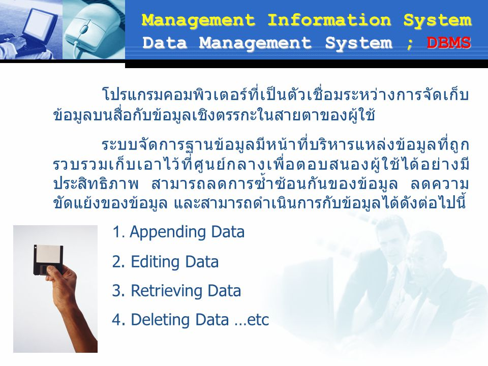 Management Information System Data Management System ; DBMS โปรแกรมคอมพิวเตอร์ที่เป็นตัวเชื่อมระหว่างการจัดเก็บ ข้อมูลบนสื่อกับข้อมูลเชิงตรรกะในสายตาข
