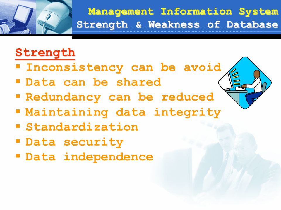 Management Information System Strength & Weakness of Database Strength  Inconsistency can be avoid  Data can be shared  Redundancy can be reduced 