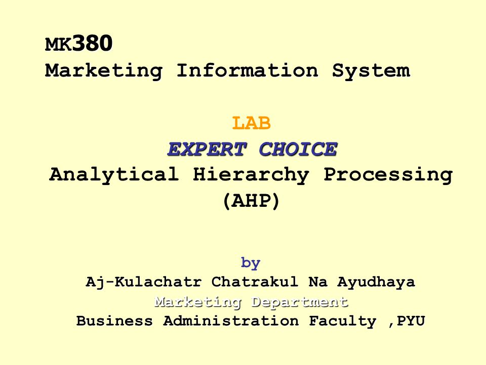 EXPERT CHOICE Aj-Kulachatr Chatrakul Na Ayudhaya Marketing Department Business Administration Faculty,PYU LAB EXPERT CHOICE Analytical Hierarchy Proce