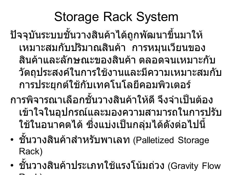 Storage Rack System ปัจจุบันระบบชั้นวางสินค้าได้ถูกพัฒนาขึ้นมาให้ เหมาะสมกับปริมาณสินค้า การหมุนเวียนของ สินค้าและลักษณะของสินค้า ตลอดจนเหมาะกับ วัตถุ