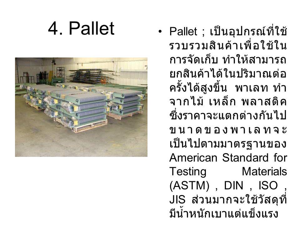 4. Pallet Pallet ; เป็นอุปกรณ์ที่ใช้ รวบรวมสินค้าเพื่อใช้ใน การจัดเก็บ ทำให้สามารถ ยกสินค้าได้ในปริมาณต่อ ครั้งได้สูงขึ้น พาเลท ทำ จากไม้ เหล็ก พลาสติ