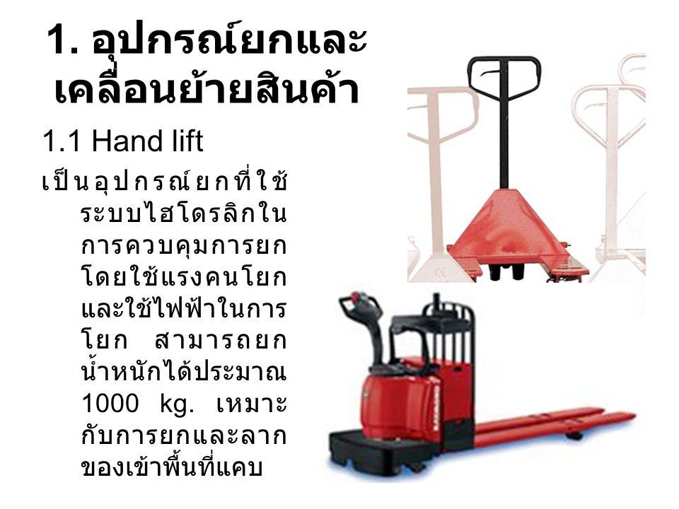 อุปกรณ์ยกและเคลื่อนย้าย สินค้า 1.2 Fork Lift เป็นรถที่ใช้ยกของหนัก ส่วนใหญ่ของนั้นจะวาง อยู่บนพาเลทหรือบรรจุ ภัณฑ์อื่นๆ การควบคุม จะมีทั้งระบบใช้ก๊าซ น้ำมันและไฟฟ้า ยก ของที่มีความสูงไม่เกิน 4.5 เมตร สามารถยก ของสูงสุดได้ตั้งแต่ 1.5 – 5 ตัน เรียกอีกอย่างว่า Counter Balanced Truck