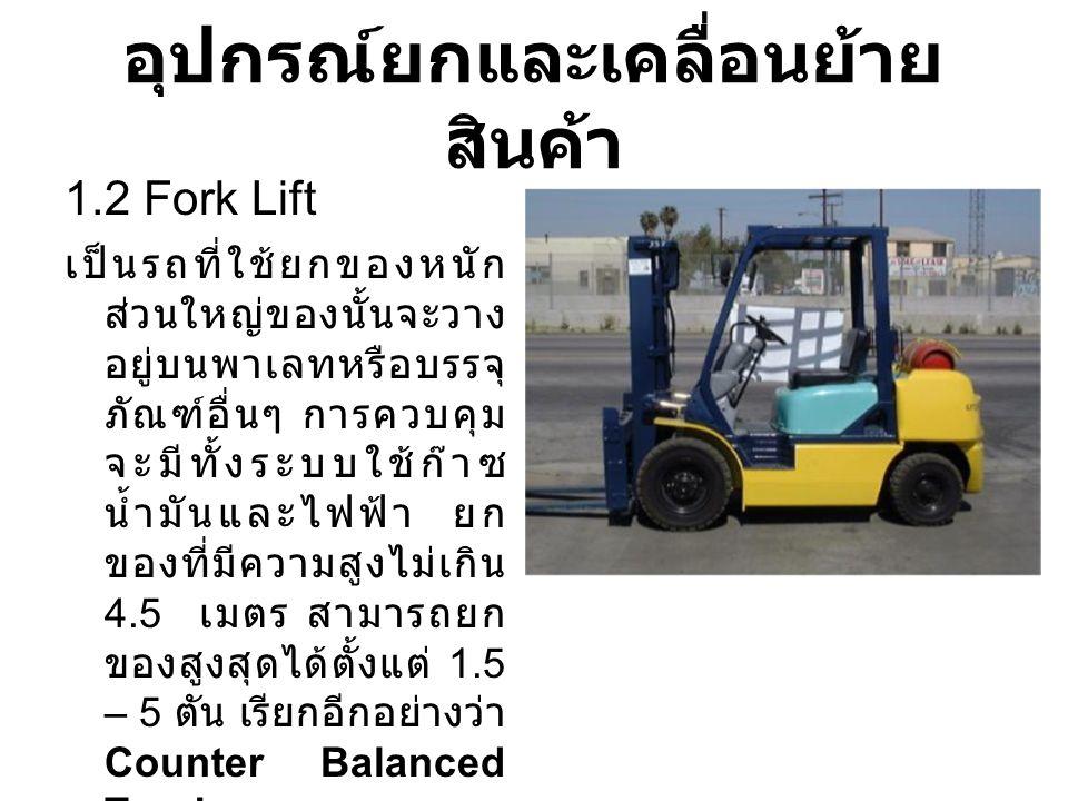 อุปกรณ์ยกและเคลื่อนย้าย สินค้า 1.2 Fork Lift เป็นรถที่ใช้ยกของหนัก ส่วนใหญ่ของนั้นจะวาง อยู่บนพาเลทหรือบรรจุ ภัณฑ์อื่นๆ การควบคุม จะมีทั้งระบบใช้ก๊าซ