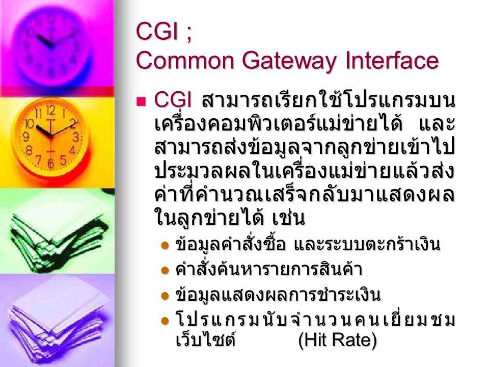 CGI ; Common Gateway Interface CGI สามารถเรียกใช้โปรแกรมบน เครื่องคอมพิวเตอร์แม่ข่ายได้ และ สามารถส่งข้อมูลจากลูกข่ายเข้าไป ประมวลผลในเครื่องแม่ข่ายแล