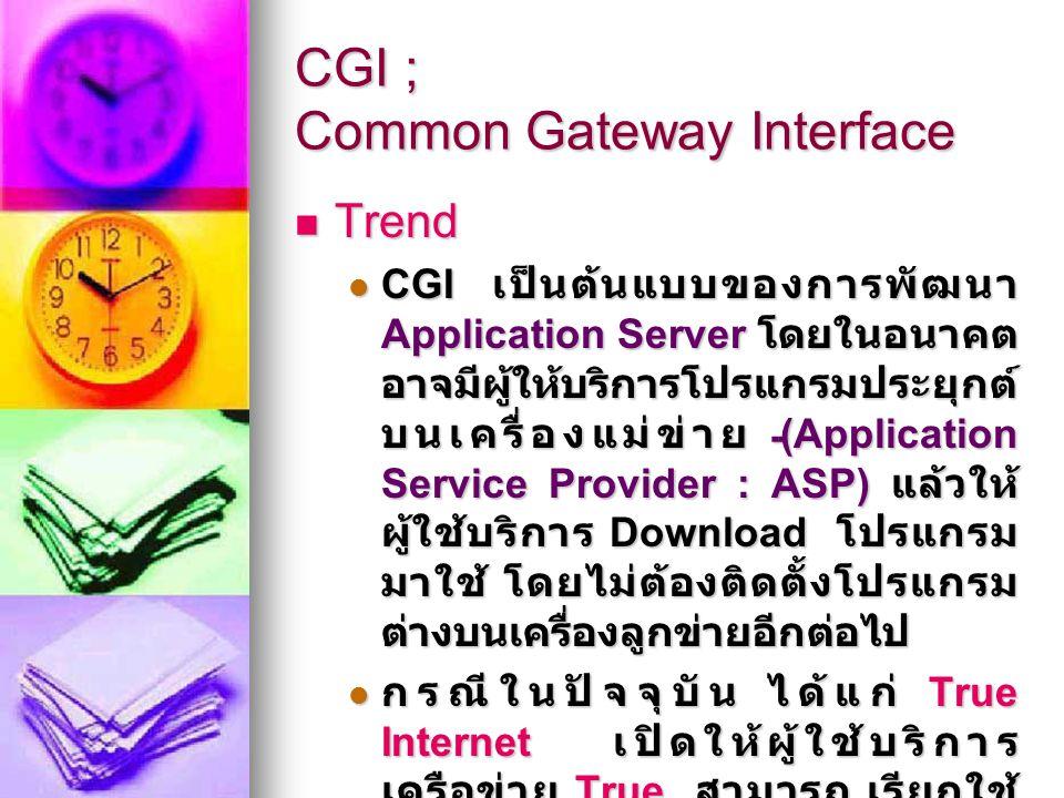 ประโยชน์ของ CGI ใช้วิเคราะห์ตลาดและพฤติกรรมผู้ซื้อ ในระบบ EC ใช้วิเคราะห์ตลาดและพฤติกรรมผู้ซื้อ ในระบบ EC จะทราบได้อย่างไรว่าคนที่เข้ามาชม เว็บไซต์ของเราอยู่ในประเทศอะไร จะทราบได้อย่างไรว่าคนที่เข้ามาชม เว็บไซต์ของเราอยู่ในประเทศอะไร จะทราบได้อย่างไรว่าคนที่ชมเว็บไซต์ ของเรานั้นใช้เวลานานเท่าไร และอยู่ที่ page ใดนานที่สุด จะทราบได้อย่างไรว่าคนที่ชมเว็บไซต์ ของเรานั้นใช้เวลานานเท่าไร และอยู่ที่ page ใดนานที่สุด จะทราบได้อย่างไรว่าก่อนหน้านี้เขาไป เว็บไซต์ใดมาก่อน จะทราบได้อย่างไรว่าก่อนหน้านี้เขาไป เว็บไซต์ใดมาก่อน การใช้ CGI เพื่อการประมวลผลจะทำให้ เราทราบพฤติกรรมและสถานการณ์ ทางการตลาดที่มีผลต่อการวางแผน การตลาดของเว็บไซต์ได้ ทั้งนี้ขึ้นอยู่ กับการพัฒนาโปรแกรม ซึ่งสามารถใช้ ภาษาใดๆ ก็ได้ในการพัฒนา