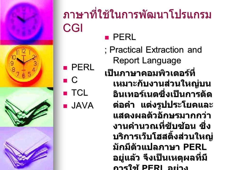 ภาษาที่ใช้ในการพัฒนาโปรแกรม CGI PERL PERL C TCL TCL JAVA JAVA PERL PERL ; Practical Extraction and Report Language เป็นภาษาคอมพิวเตอร์ที่ เหมาะกับงานส