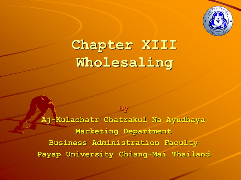 Chapter XIII Wholesaling By Aj-Kulachatr Chatrakul Na Ayudhaya Marketing Department Business Administration Faculty Payap University Chiang-Mai Thaila