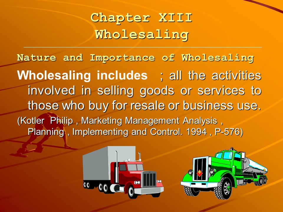 Chapter XIII Wholesaling Nature and Importance of Wholesaling ; all the activities involved in selling goods or services to those who buy for resale or business use.
