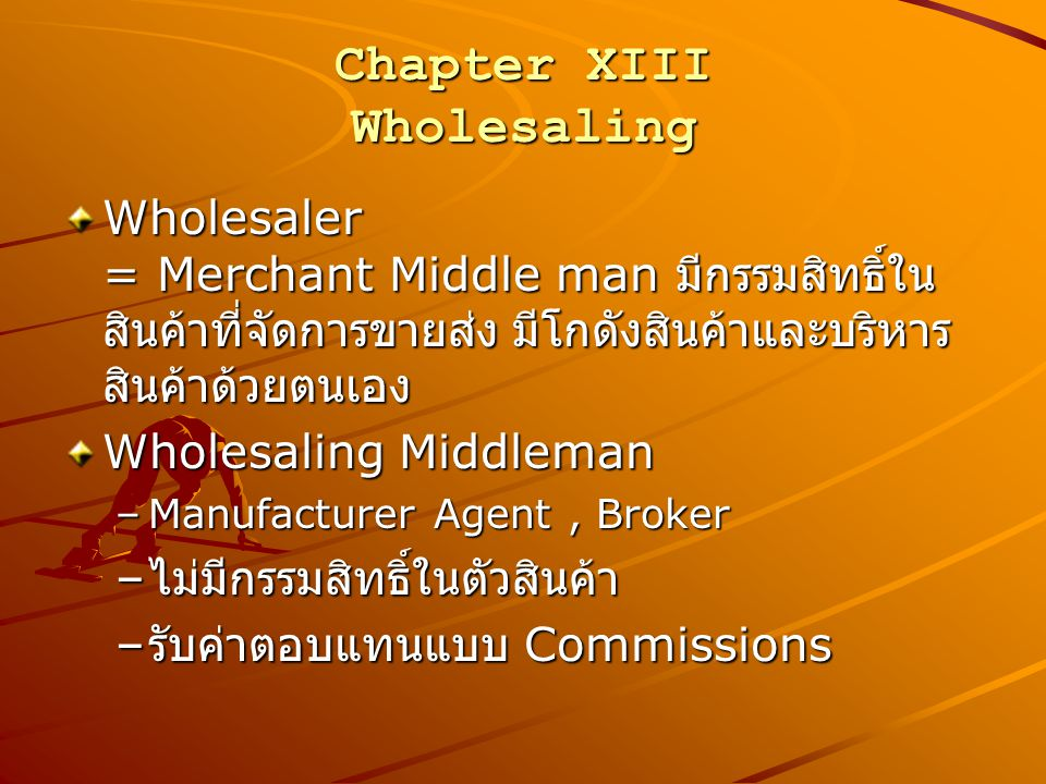 Chapter XIII Wholesaling Wholesalers Functions –Selling & Promotion –Buying & Assortment Building –Breaking Bulk –Warehousing –Transportation –Financing –Risk taking –Market Information –Anticipating Customer's need –Management Services and Counseling