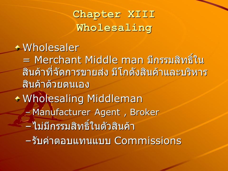 Chapter XIII Wholesaling Wholesaler = Merchant Middle man มีกรรมสิทธิ์ใน สินค้าที่จัดการขายส่ง มีโกดังสินค้าและบริหาร สินค้าด้วยตนเอง Wholesaling Midd