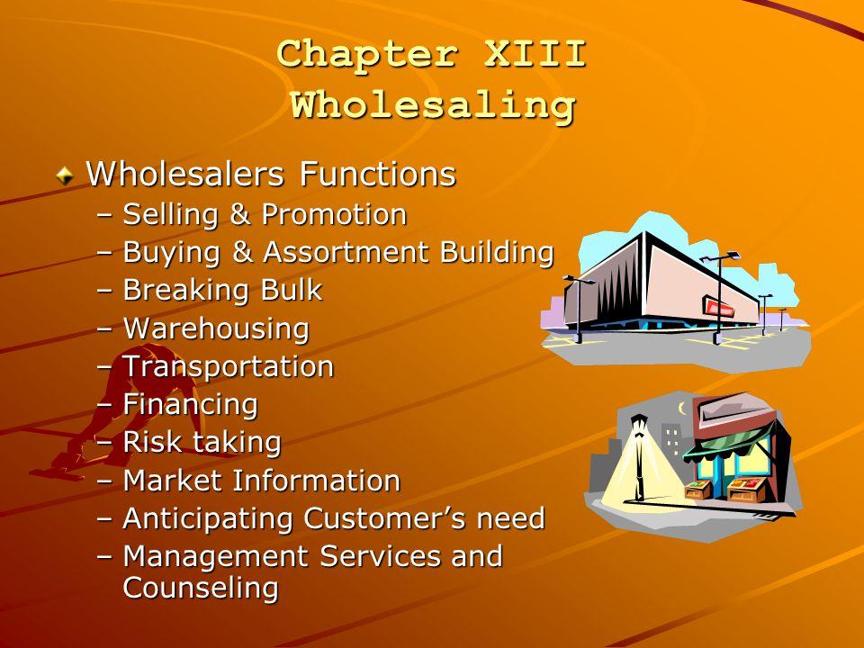 Chapter XIII Wholesaling Wholesalers Functions –Selling & Promotion –Buying & Assortment Building –Breaking Bulk –Warehousing –Transportation –Financi